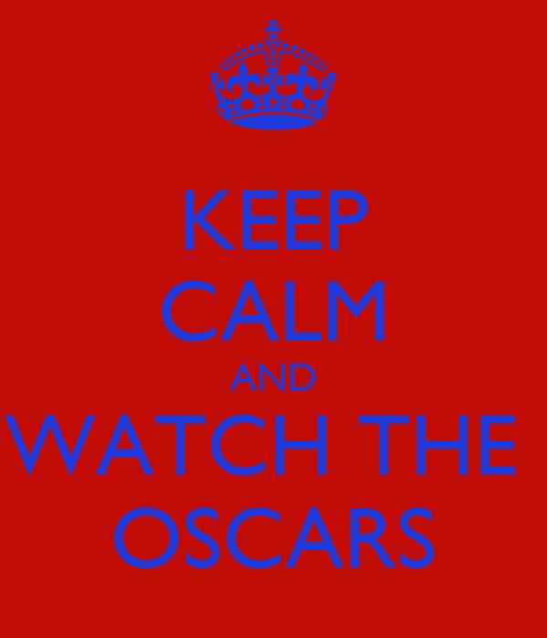 KEEP CALM AND WATCH THE  OSCARS