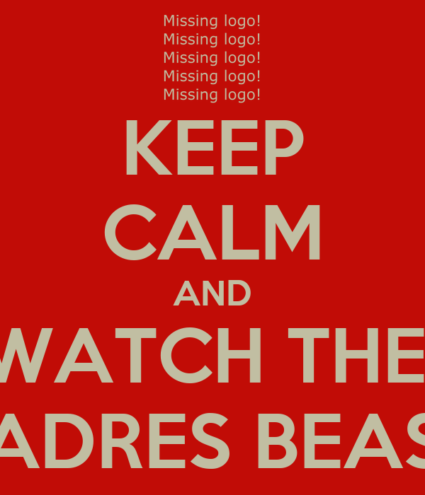 KEEP CALM AND WATCH THE  PADRES BEAST