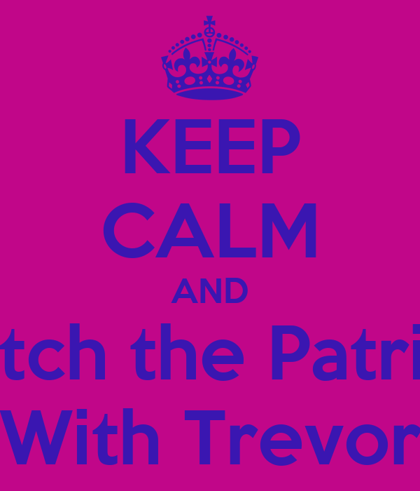 KEEP CALM AND Watch the Patriots With Trevor