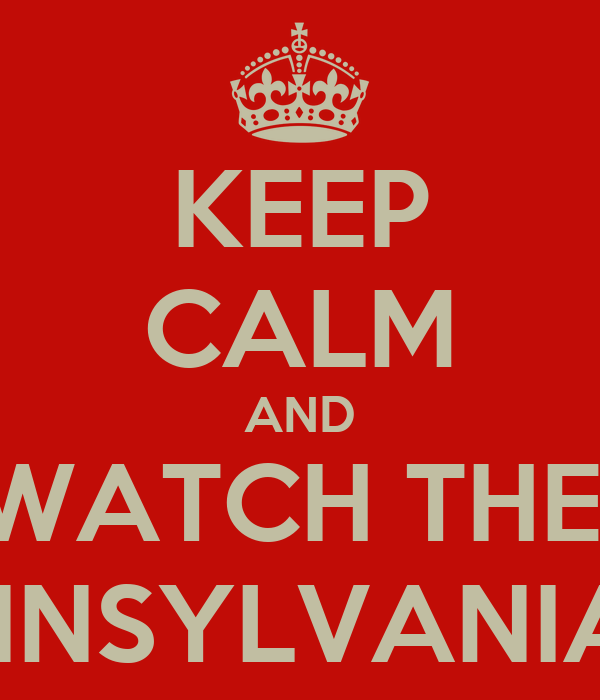 KEEP CALM AND WATCH THE  PENNSYLVANIANS