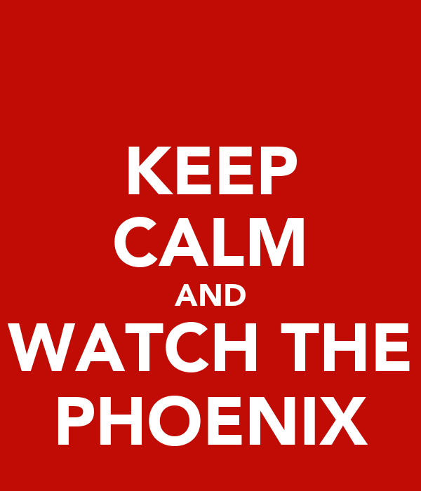 KEEP CALM AND WATCH THE PHOENIX