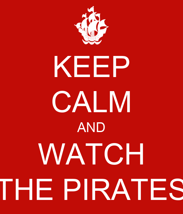 KEEP CALM AND WATCH THE PIRATES