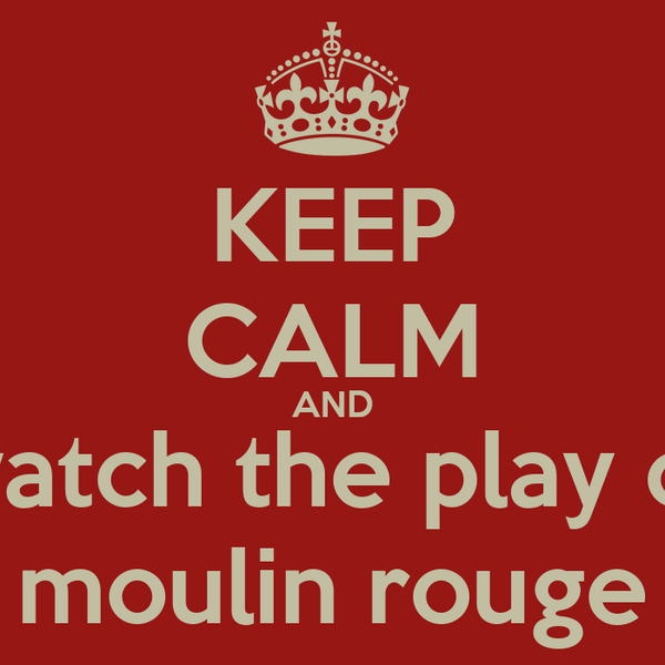 KEEP CALM AND watch the play of moulin rouge