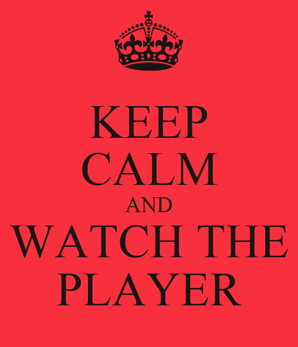 KEEP CALM AND WATCH THE PLAYER