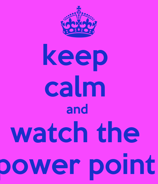 keep  calm  and  watch the  power point