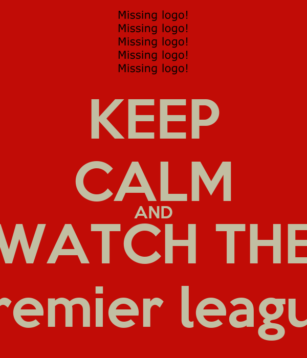 KEEP CALM AND WATCH THE Premier league