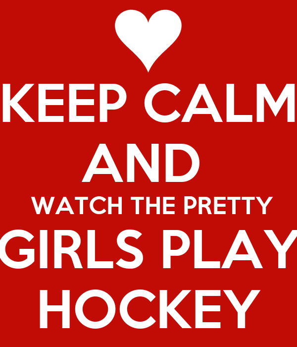 KEEP CALM AND   WATCH THE PRETTY GIRLS PLAY HOCKEY