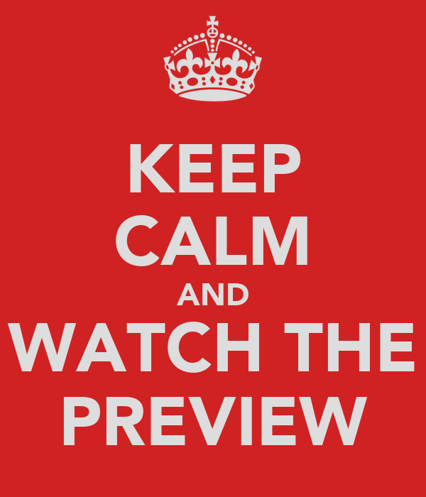 KEEP CALM AND WATCH THE PREVIEW