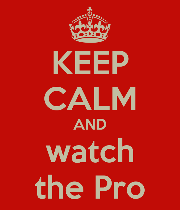 KEEP CALM AND watch the Pro