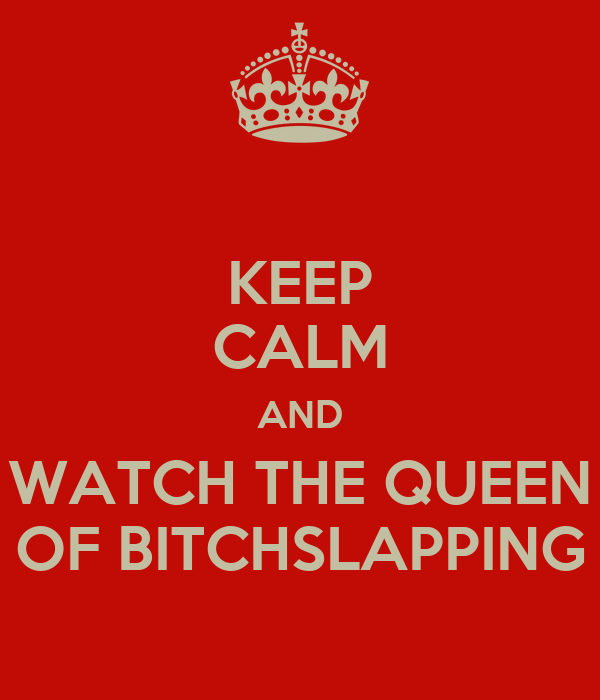 KEEP CALM AND WATCH THE QUEEN OF BITCHSLAPPING