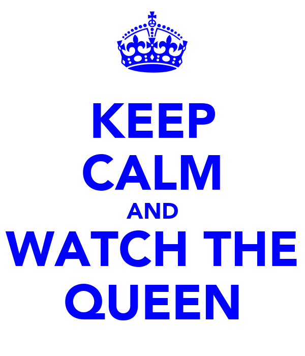 KEEP CALM AND WATCH THE QUEEN