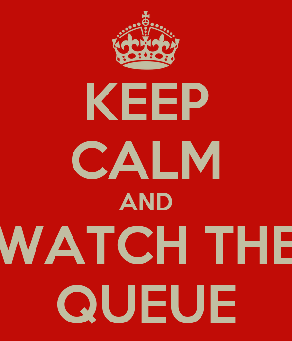KEEP CALM AND WATCH THE QUEUE