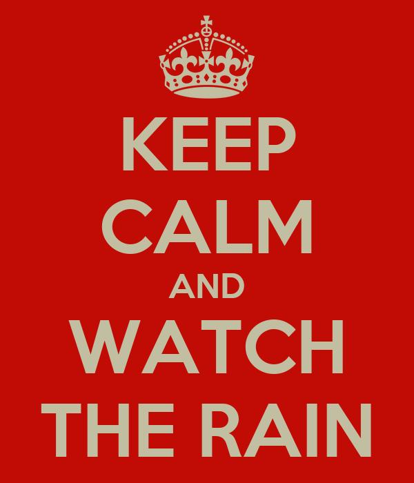 KEEP CALM AND WATCH THE RAIN
