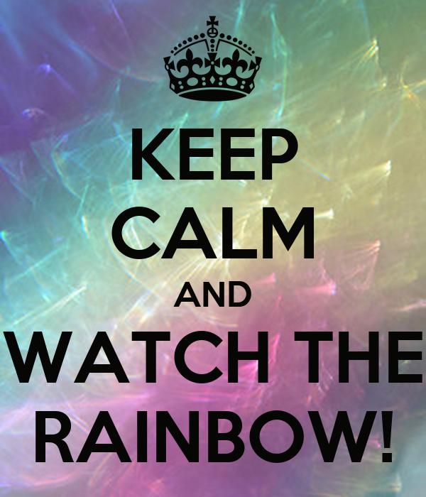 KEEP CALM AND WATCH THE RAINBOW!