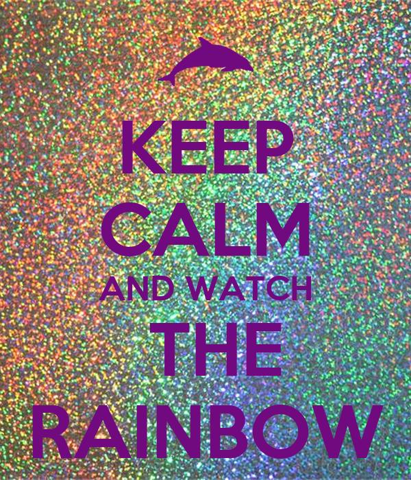 KEEP CALM AND WATCH  THE RAINBOW