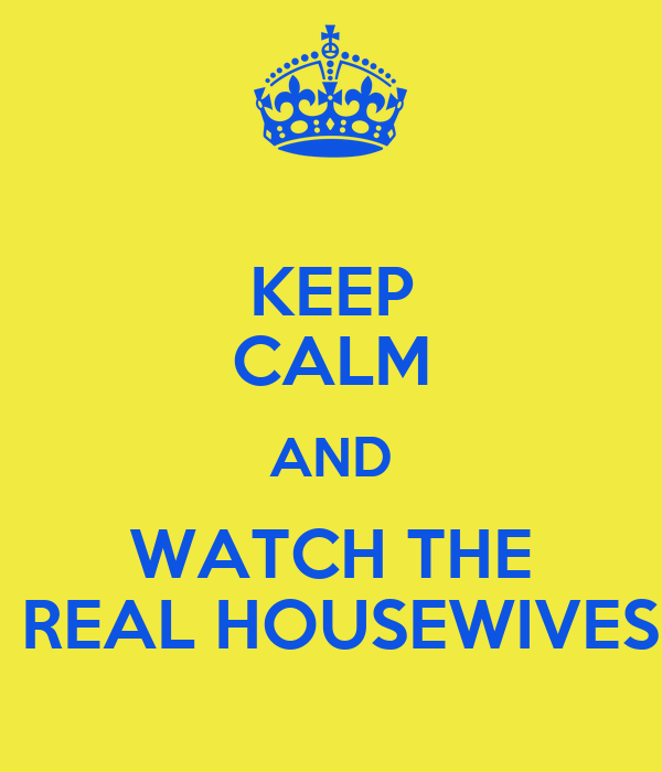 KEEP CALM AND WATCH THE  REAL HOUSEWIVES