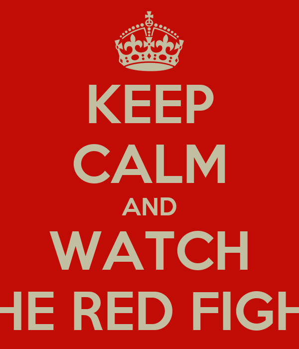 KEEP CALM AND WATCH THE RED FIGHT
