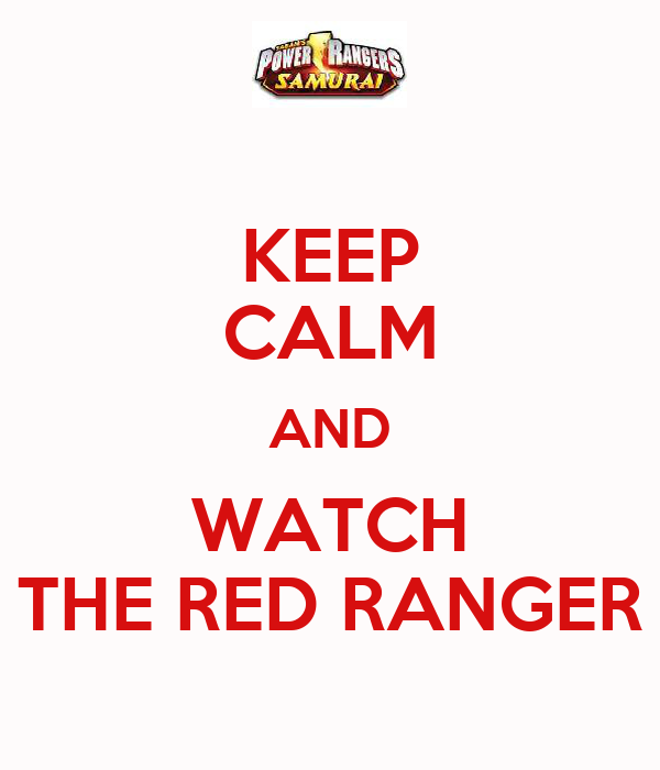 KEEP CALM AND WATCH THE RED RANGER