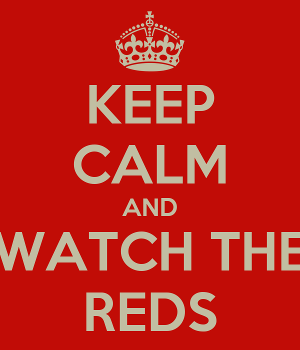 KEEP CALM AND WATCH THE REDS