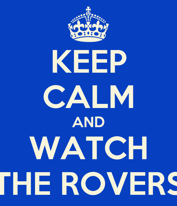 KEEP CALM AND WATCH THE ROVERS