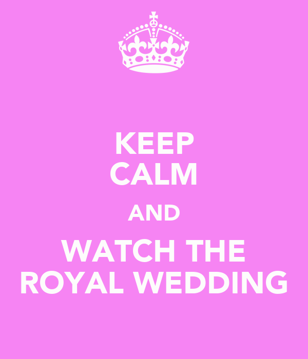KEEP CALM AND WATCH THE ROYAL WEDDING