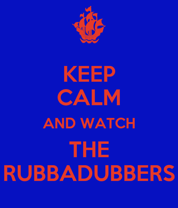 KEEP CALM AND WATCH THE RUBBADUBBERS