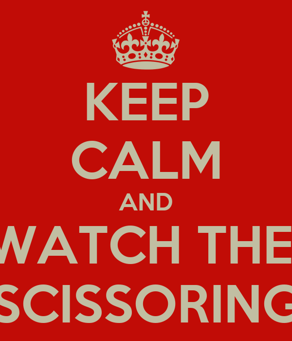 KEEP CALM AND WATCH THE  SCISSORING