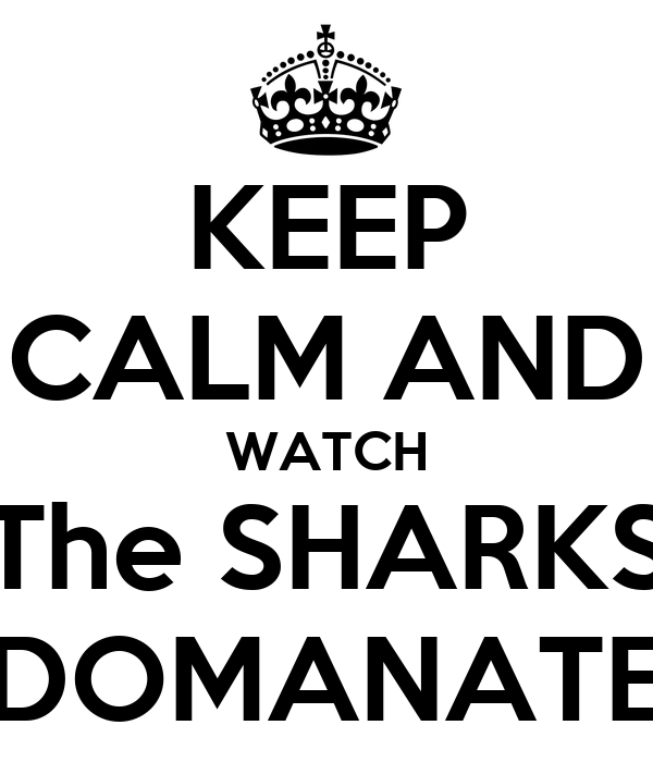 KEEP CALM AND WATCH The SHARKS DOMANATE