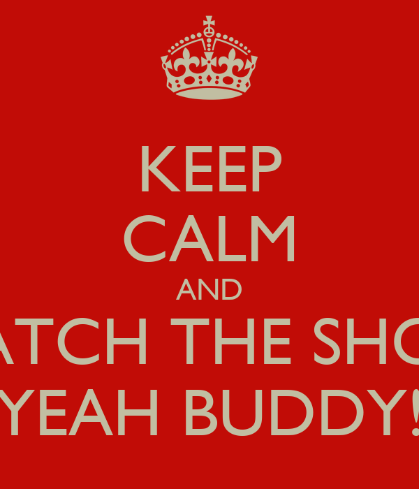 KEEP CALM AND WATCH THE SHORE YEAH BUDDY!