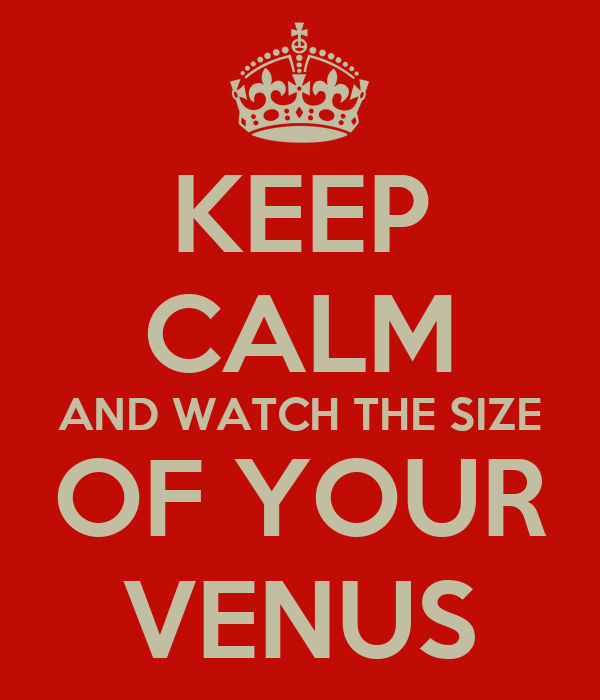 KEEP CALM AND WATCH THE SIZE OF YOUR VENUS