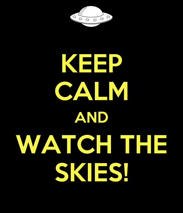 KEEP CALM AND WATCH THE SKIES!