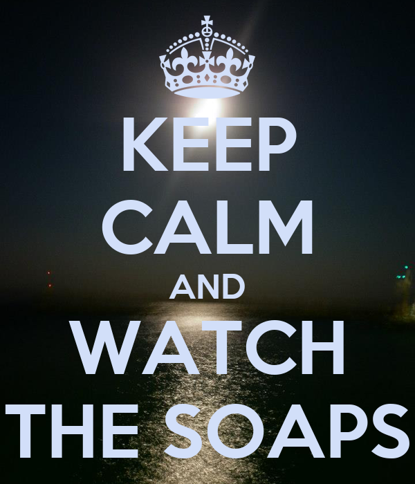 KEEP CALM AND WATCH THE SOAPS