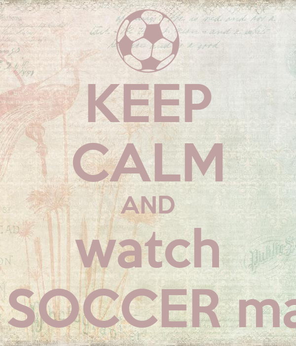 KEEP CALM AND watch the SOCCER match