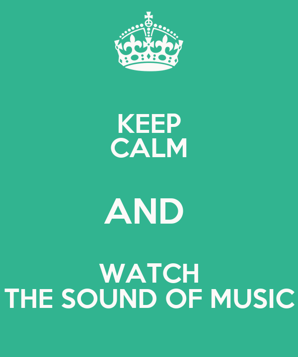 KEEP CALM AND  WATCH THE SOUND OF MUSIC