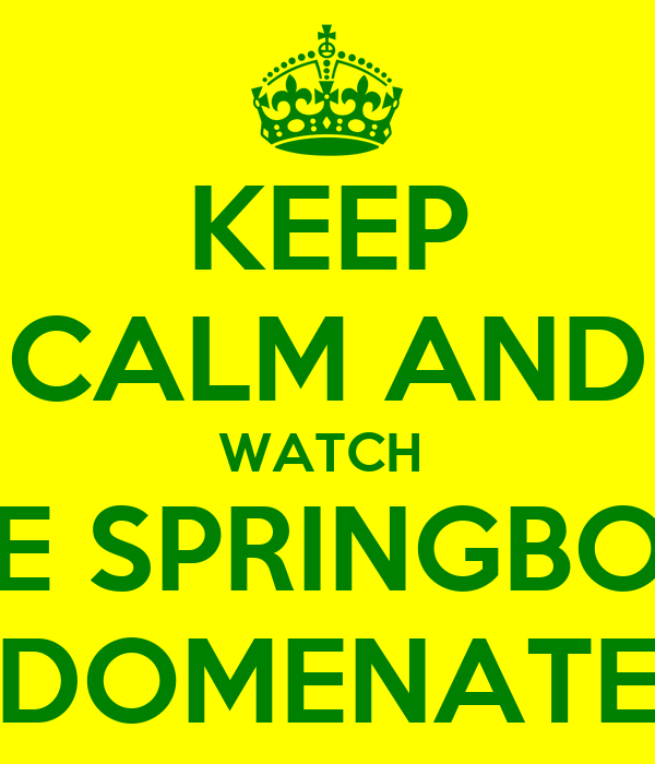 KEEP CALM AND WATCH  THE SPRINGBOKS DOMENATE