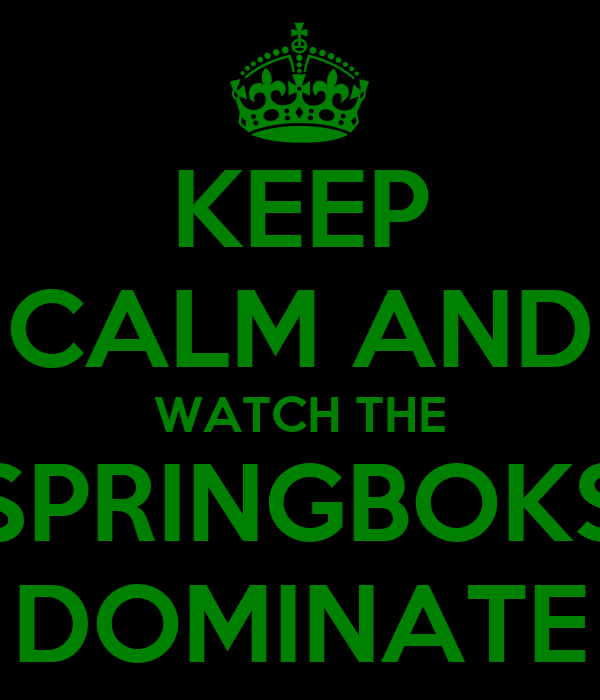 KEEP CALM AND WATCH THE SPRINGBOKS DOMINATE