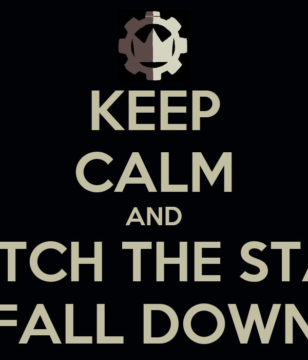 KEEP CALM AND WATCH THE STARS FALL DOWN