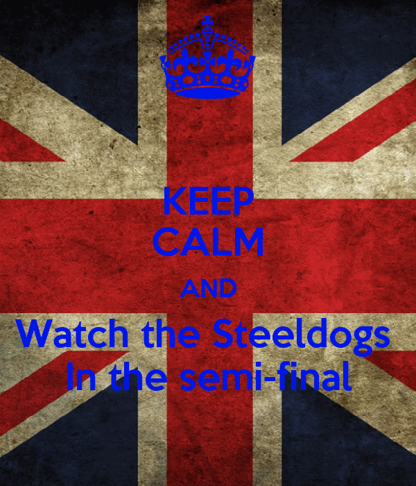 KEEP CALM AND Watch the Steeldogs  In the semi-final