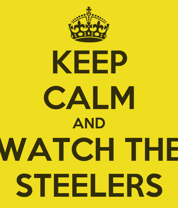 KEEP CALM AND WATCH THE STEELERS