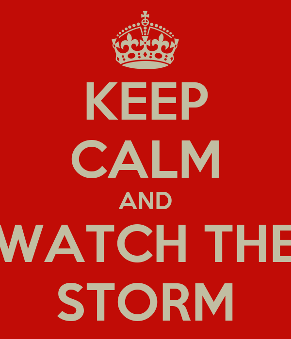 KEEP CALM AND WATCH THE STORM