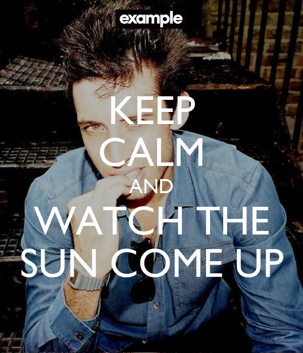 KEEP CALM AND WATCH THE SUN COME UP