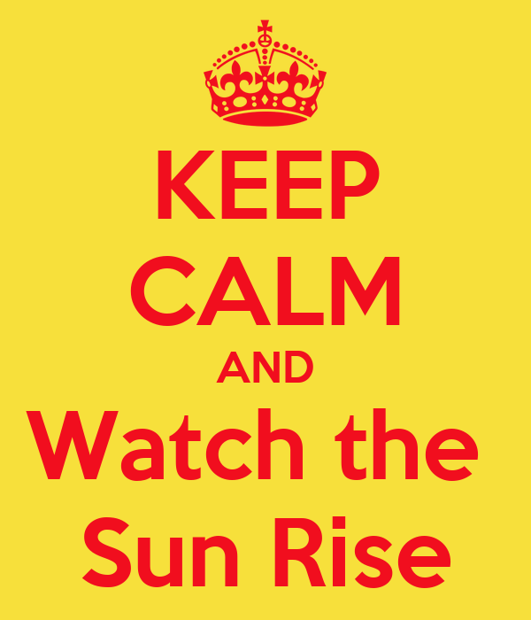 KEEP CALM AND Watch the  Sun Rise