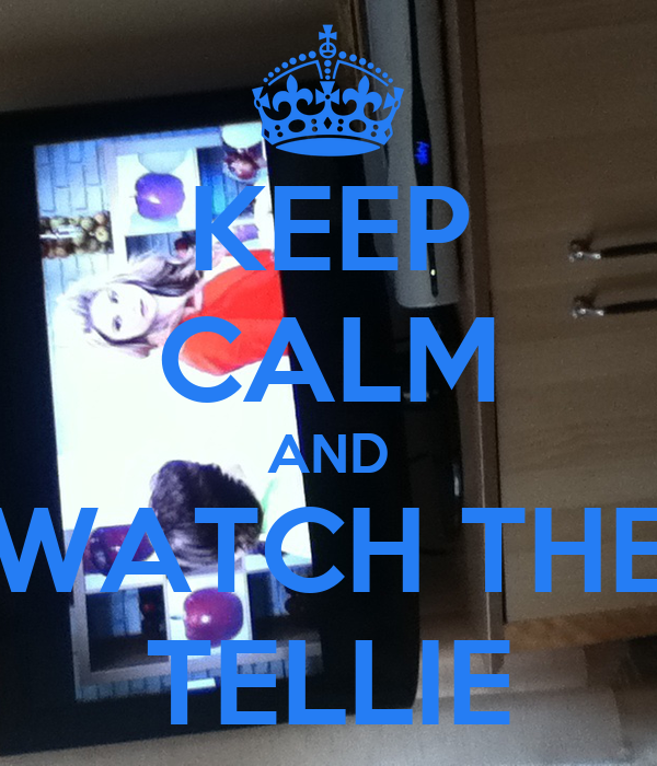 KEEP CALM AND WATCH THE TELLIE