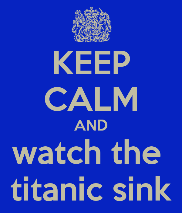 KEEP CALM AND watch the  titanic sink