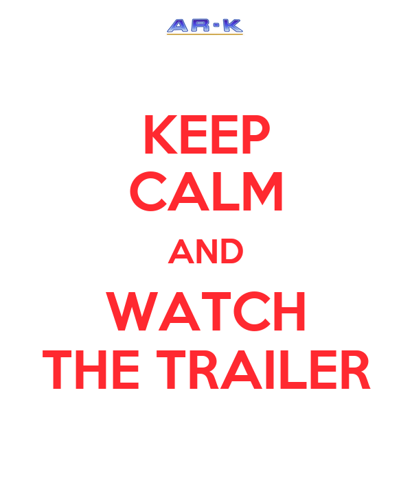 KEEP CALM AND WATCH THE TRAILER