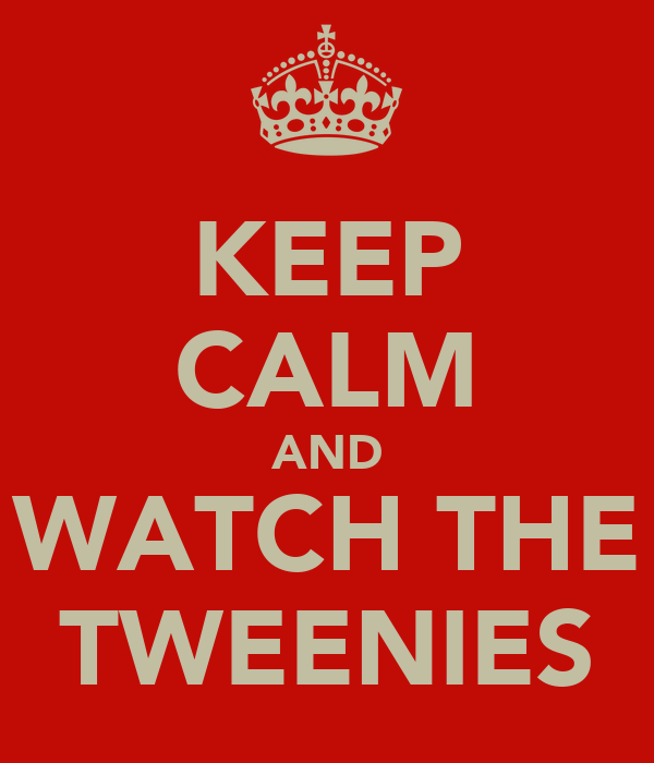 KEEP CALM AND WATCH THE TWEENIES