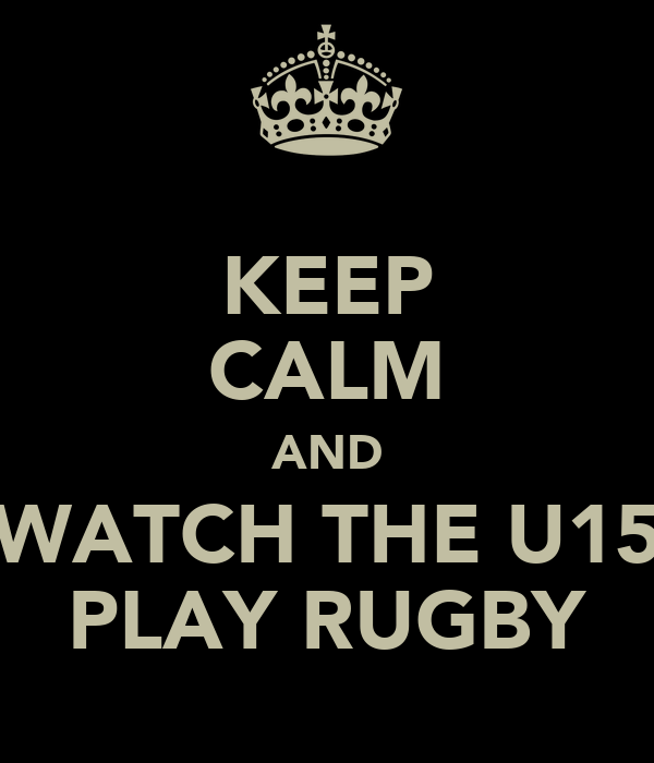 KEEP CALM AND WATCH THE U15 PLAY RUGBY