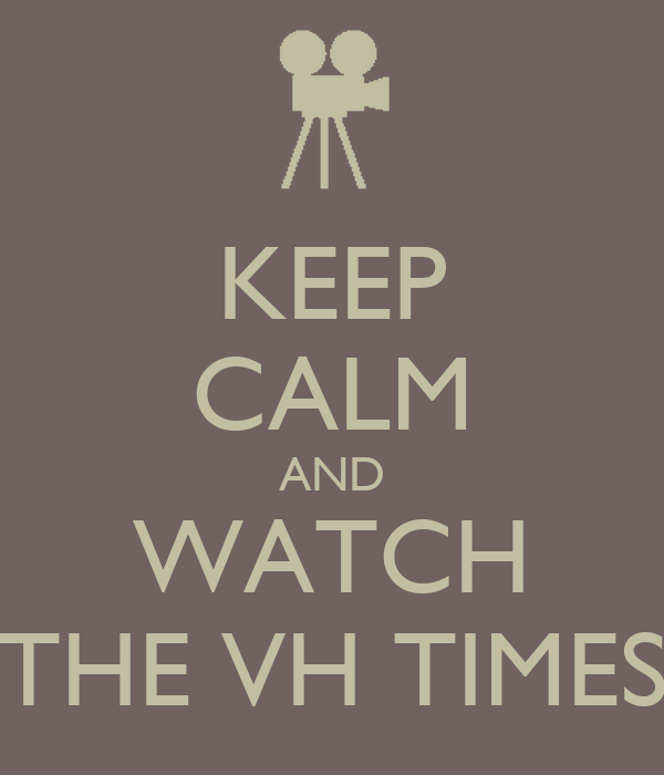 KEEP CALM AND WATCH THE VH TIMES