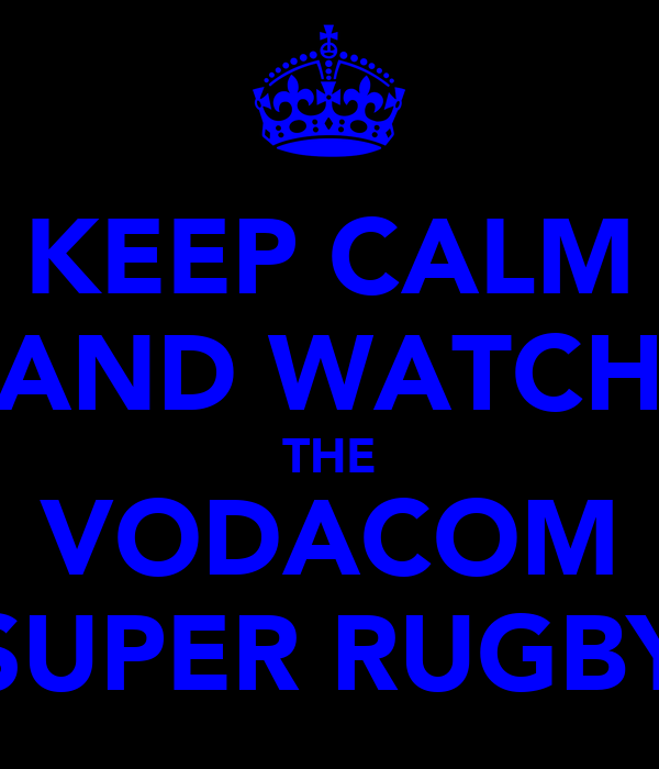 KEEP CALM AND WATCH THE VODACOM SUPER RUGBY