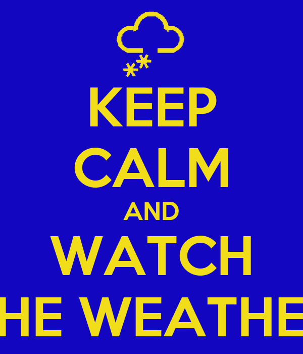 KEEP CALM AND WATCH THE WEATHER